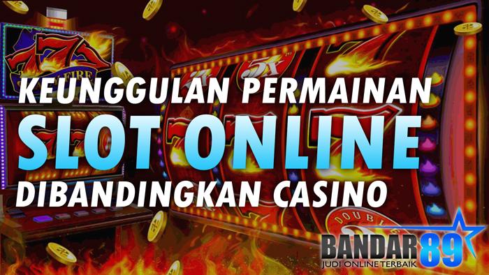 Keunggulan Slot Online Dibandingkan Casino